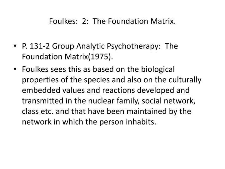 Foulkes:  2:  The Foundation Matrix.