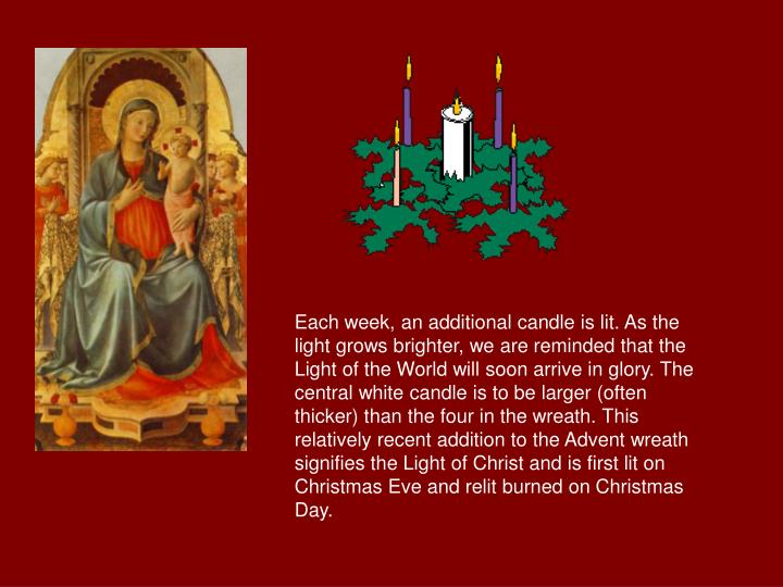 Each week, an additional candle is lit. As the light grows brighter, we are reminded that the Light of the World will soon arrive in glory. The central white candle is to be larger (often thicker) than the four in the wreath. This relatively recent addition to the Advent wreath signifies the Light of Christ and is first lit on Christmas Eve and relit burned on Christmas Day.