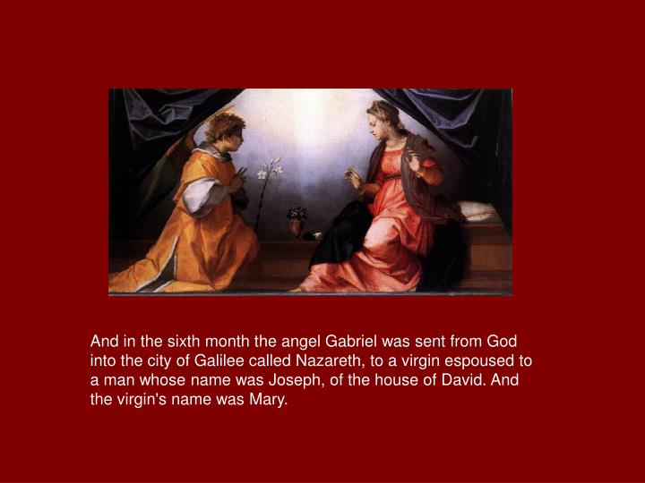 And in the sixth month the angel Gabriel was sent from God into the city of Galilee called Nazareth,...