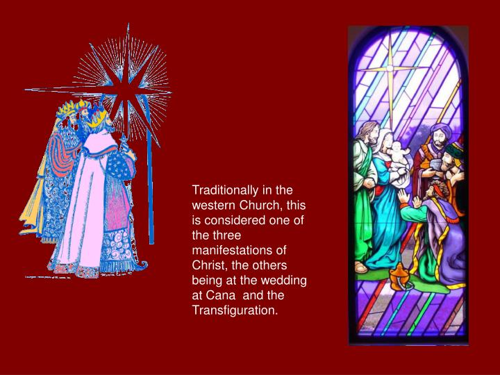 Traditionally in the western Church, this is considered one of the three manifestations of Christ, the others being at the wedding at Cana  and the Transfiguration.