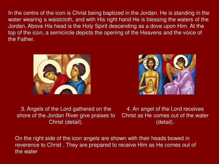 In the centre of the icon is Christ being baptized in the Jordan. He is standing in the water wearing a waistcloth, and with His right hand He is blessing the waters of the Jordan. Above His head is the Holy Spirit descending as a dove upon Him. At the top of the icon, a semicircle depicts the opening of the Heavens and the voice of the Father.