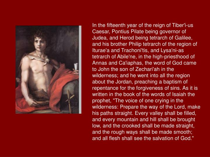 """In the fifteenth year of the reign of Tiber'i-us Caesar, Pontius Pilate being governor of Judea, and Herod being tetrarch of Galilee, and his brother Philip tetrarch of the region of Iturae'a and Trachoni'tis, and Lysa'ni-as tetrarch of Abile'ne, in the high-priesthood of Annas and Ca'iaphas, the word of God came to John the son of Zechari'ah in the wilderness; and he went into all the region about the Jordan, preaching a baptism of repentance for the forgiveness of sins. As it is written in the book of the words of Isaiah the prophet, """"The voice of one crying in the wilderness: Prepare the way of the Lord, make his paths straight. Every valley shall be filled, and every mountain and hill shall be brought low, and the crooked shall be made straight, and the rough ways shall be made smooth; and all flesh shall see the salvation of God."""""""
