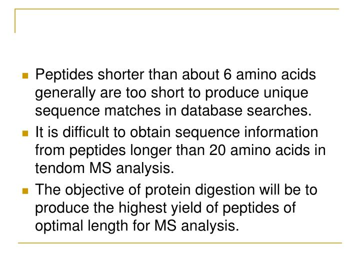 Peptides shorter than about 6 amino acids generally are too short to produce unique sequence matches in database searches.