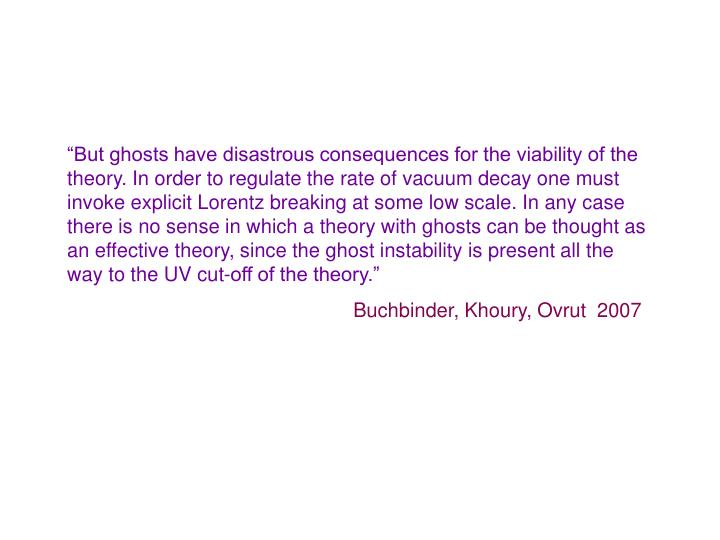 """""""But ghosts have disastrous consequences for the viability of the theory. In order to regulate the rate of vacuum decay one must invoke explicit Lorentz breaking at some low scale. In any case there is no sense in which a theory with ghosts can be thought as an effective theory, since the ghost instability is present all the way to the UV cut-off of the theory."""""""