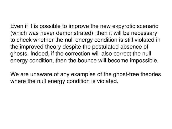 Even if it is possible to improve the new ekpyrotic scenario (which was never demonstrated), then it will be necessary to check whether the null energy condition is still violated in the improved theory despite the postulated absence of ghosts. Indeed, if the correction will also correct the null energy condition, then the bounce will become impossible.