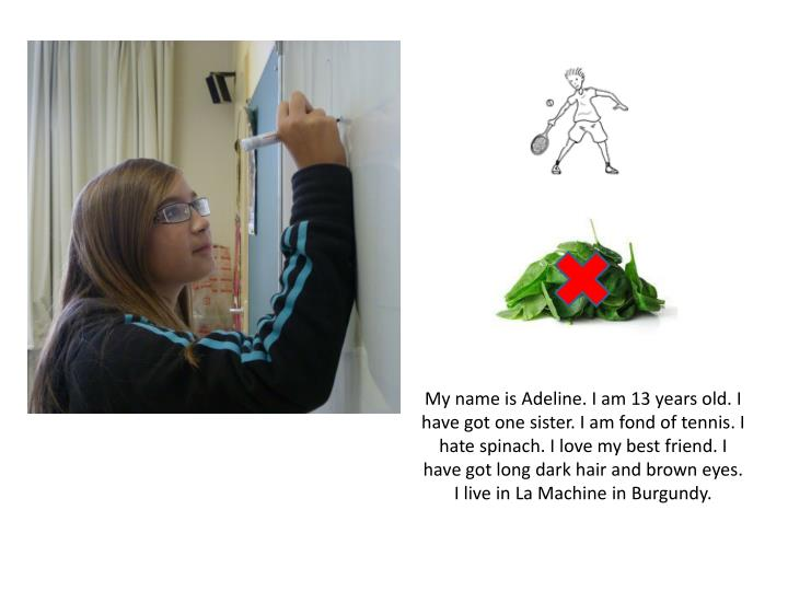 My name is Adeline. I am 13 years old. I have got one sister. I am fond of tennis. I hate spinach. I...