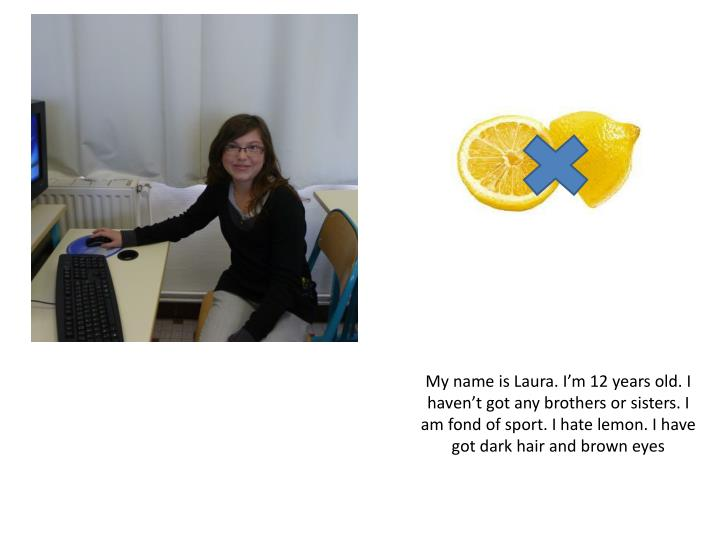 My name is Laura. I'm 12 years old. I haven't got any brothers or sisters. I am fond of sport. I...
