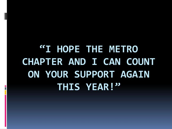 """""""I hope the Metro Chapter and I can count on YOUR support again this year!"""""""