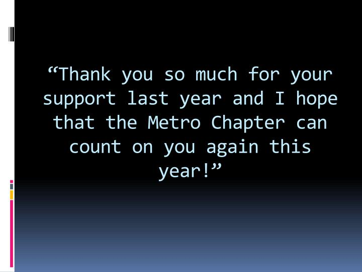 """""""Thank you so much for your support last year and I hope that the Metro Chapter can count on you again this year!"""""""