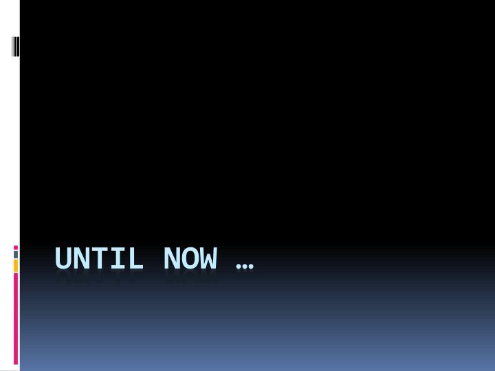 Until now …