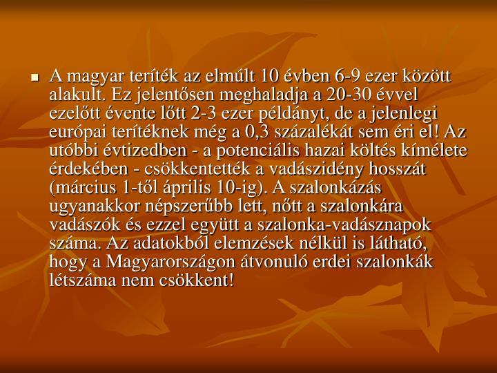 A magyar teríték az elmúlt 10 évben 6-9 ezer között alakult. Ez jelentősen meghaladja a 20-30 évvel ezelőtt évente lőtt 2-3 ezer példányt, de a jelenlegi európai terítéknek még a 0,3 százalékát sem éri el! Az utóbbi évtizedben - a potenciális hazai költés kímélete érdekében - csökkentették a vadászidény hosszát (március 1-től április 10-ig). A szalonkázás ugyanakkor népszerűbb lett, nőtt a szalonkára vadászók és ezzel együtt a szalonka-vadásznapok száma. Az adatokból elemzések nélkül is látható, hogy a Magyarországon átvonuló erdei szalonkák létszáma nem csökkent!