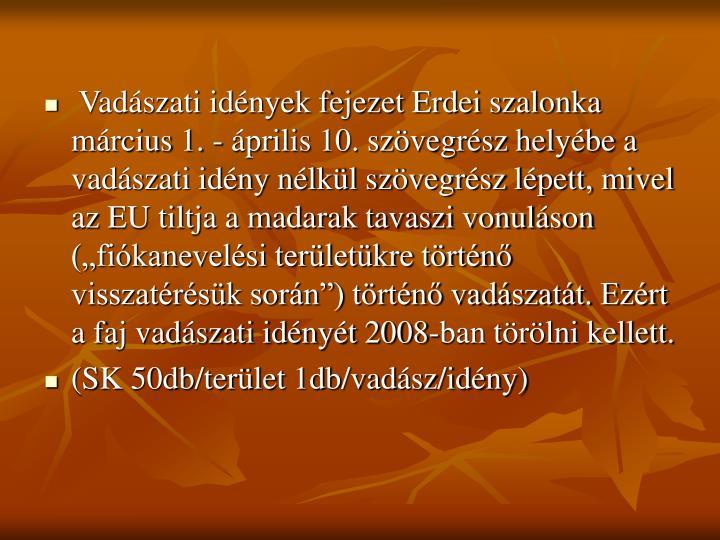 """Vadászati idények fejezet Erdei szalonka  március 1. - április 10. szövegrész helyébe a vadászati idény nélkül szövegrész lépett, mivel az EU tiltja a madarak tavaszi vonuláson (""""fiókanevelési területükre történő visszatérésük során"""") történő vadászatát. Ezért a faj vadászati idényét 2008-ban törölni kellett."""