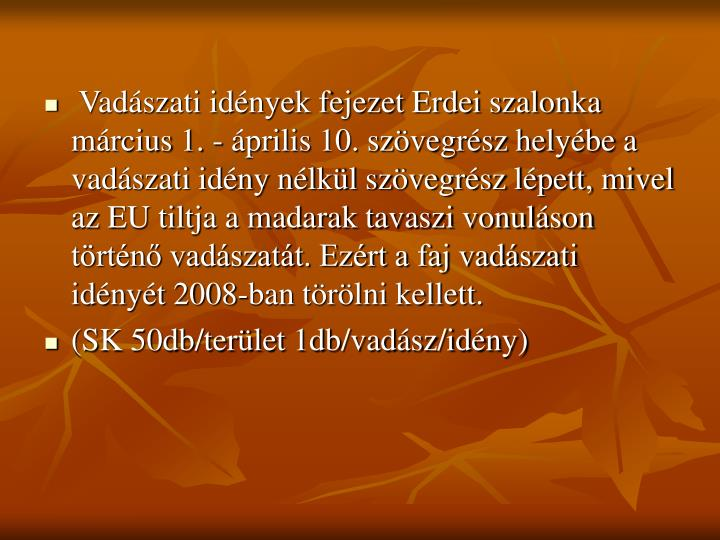 Vadászati idények fejezet Erdei szalonka  március 1. - április 10. szövegrész helyébe a vadászati idény nélkül szövegrész lépett, mivel az EU tiltja a madarak tavaszi vonuláson történő vadászatát. Ezért a faj vadászati idényét 2008-ban törölni kellett.