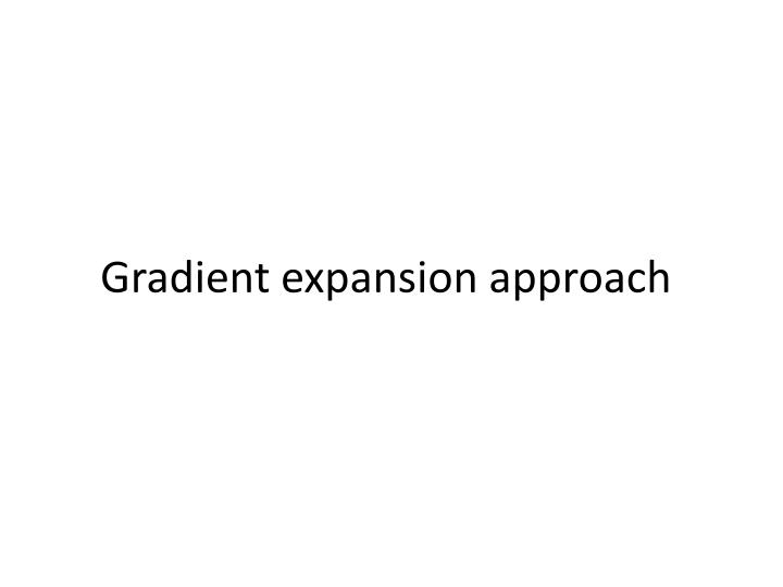 Gradient expansion approach