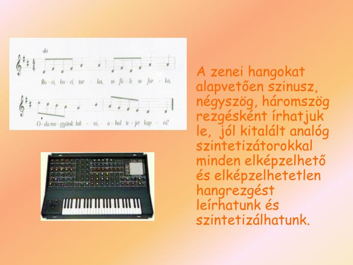 A zenei hangokat alapvetően szinusz, négyszög, háromszög rezgésként írhatjuk le,  jól kitalált analóg szintetizátorokkal minden elképzelhető és elképzelhetetlen hangrezgést leírhatunk és szintetizálhatunk.