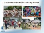 flood the world with clear thinking children
