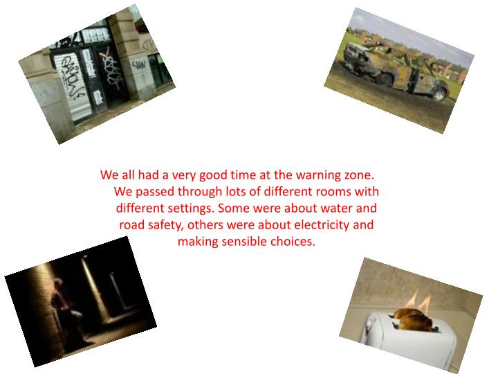 We all had a very good time at the warning zone. We passed through lots of different rooms with different settings. Some were about water and