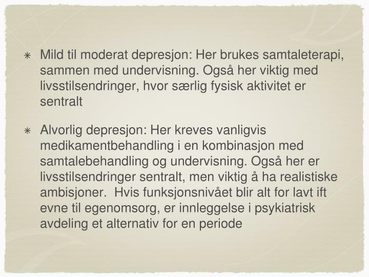 Mild til moderat depresjon: Her brukes samtaleterapi, sammen med undervisning. Også her viktig med livsstilsendringer, hvor særlig fysisk aktivitet er sentralt