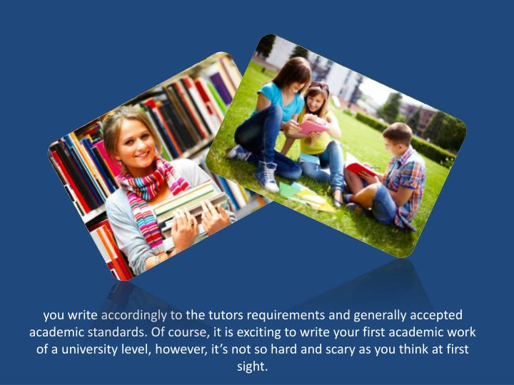 you write accordingly to the tutors requirements and generally accepted academic standards. Of course, it is exciting to write your first academic work of a university level, however, it's not so hard and scary as you think at first sight.