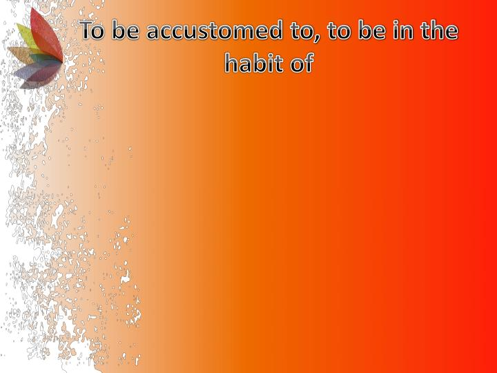 To be accustomed to to be in the habit of