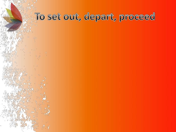 To set out, depart, proceed
