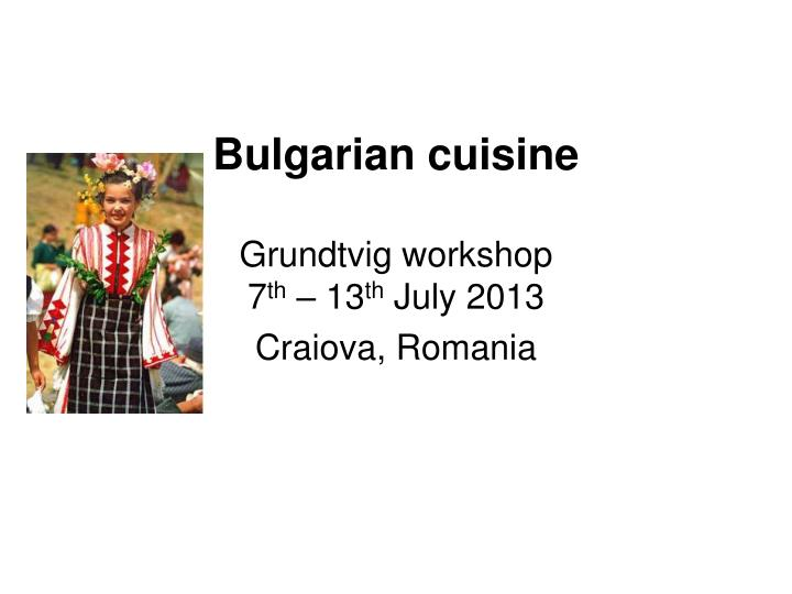 Bulgarian cuisine grundtvig workshop 7 th 13 th july 2013 craiova romania