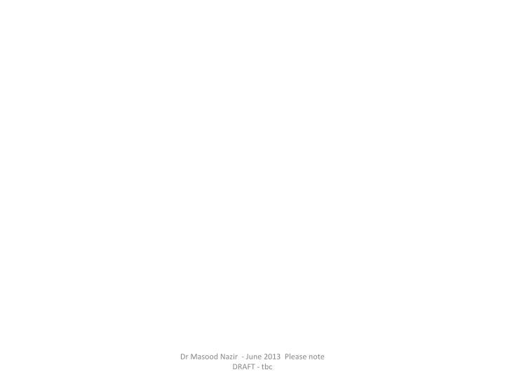 Dr Masood Nazir  - June 2013  Please note DRAFT - tbc