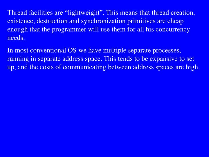 "Thread facilities are ""lightweight"". This means that thread creation, existence, destruction and synchronization primitives are cheap enough that the programmer will use them for all his concurrency needs."