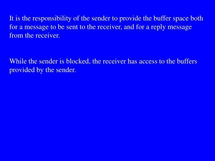 It is the responsibility of the sender to provide the buffer space both for a message to be sent to the receiver, and for a reply message from the receiver.