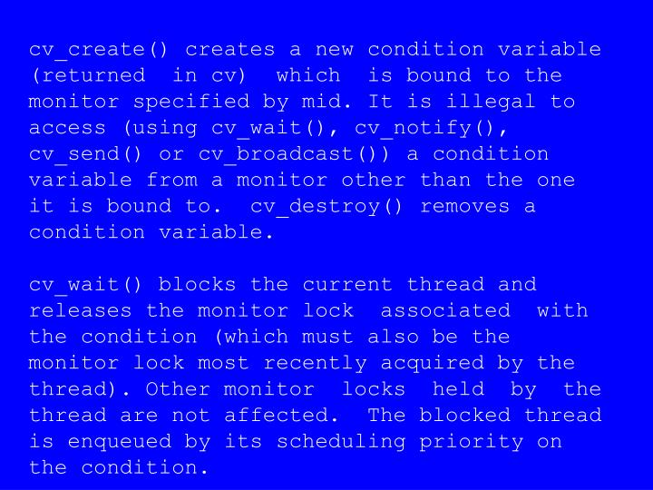 cv_create() creates a new condition variable  (returned  in cv)  which  is bound to the monitor specified by mid. It is illegal to access (using cv_wait(), cv_notify(), cv_send() or cv_broadcast()) a condition variable from a monitor other than the one it is bound to.  cv_destroy() removes a  condition variable.