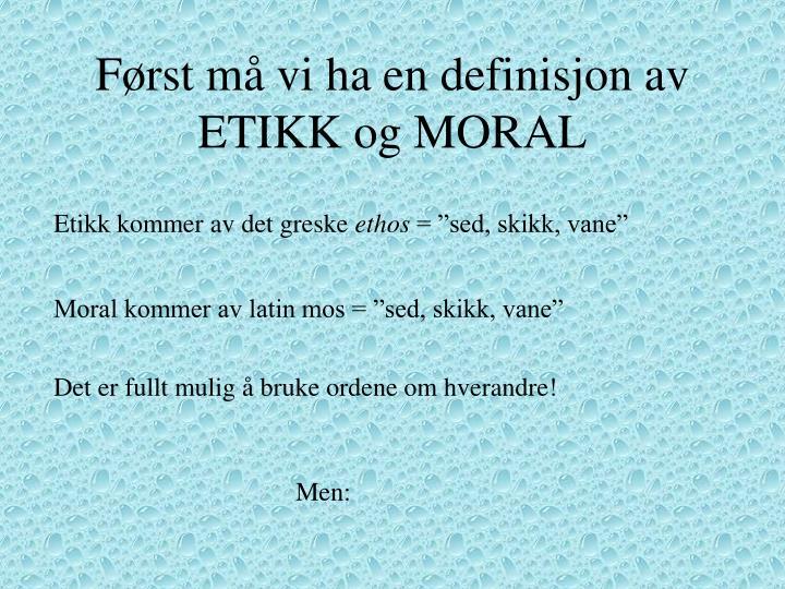 F rst m vi ha en definisjon av etikk og moral