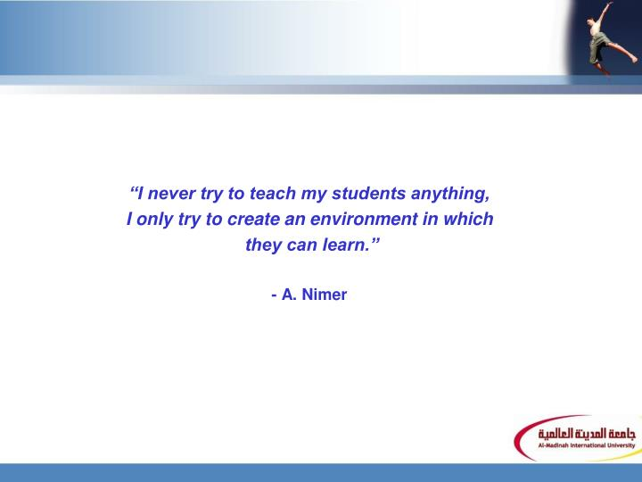 """I never try to teach my students anything,"