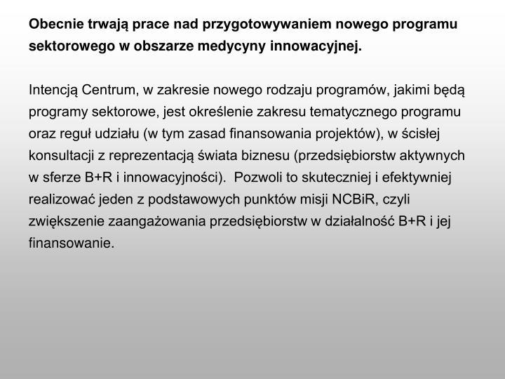 Obecnie trwają prace nad przygotowywaniem nowego programu sektorowego w obszarze medycyny innowacyjnej.