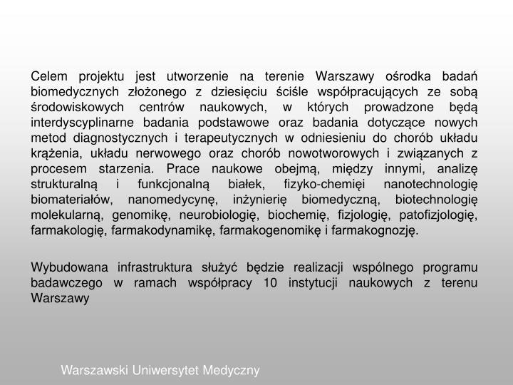 Celem projektu jest utworzenie na terenie Warszawy ośrodka badań biomedycznych złożonego z dziesięciu ściśle współpracujących ze sobą środowiskowych centrów naukowych, w których prowadzone będą interdyscyplinarne badania podstawowe oraz badania dotyczące nowych metod diagnostycznych i terapeutycznych w odniesieniu do chorób układu krążenia, układu nerwowego oraz chorób nowotworowych i związanych z procesem starzenia. Prace naukowe obejmą, między innymi, analizę strukturalną i funkcjonalną białek, fizyko-chemięi nanotechnologię biomateriałów, nanomedycynę, inżynierię biomedyczną, biotechnologię molekularną, genomikę, neurobiologię, biochemię, fizjologię, patofizjologię, farmakologię, farmakodynamikę, farmakogenomikę i farmakognozję.