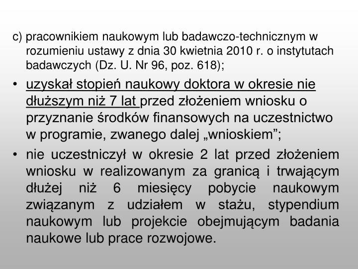 c) pracownikiem naukowym lub badawczo-technicznym w rozumieniu ustawy z dnia 30 kwietnia 2010 r. o instytutach badawczych (Dz. U. Nr 96, poz. 618);