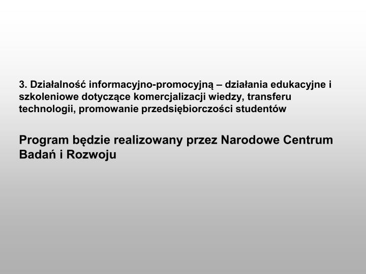 3. Działalność informacyjno-promocyjną – działania edukacyjne i szkoleniowe dotyczące komercjalizacji wiedzy, transferu technologii, promowanie przedsiębiorczości studentów