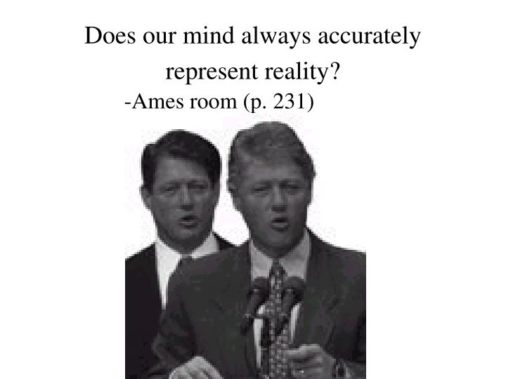Does our mind always accurately represent reality?