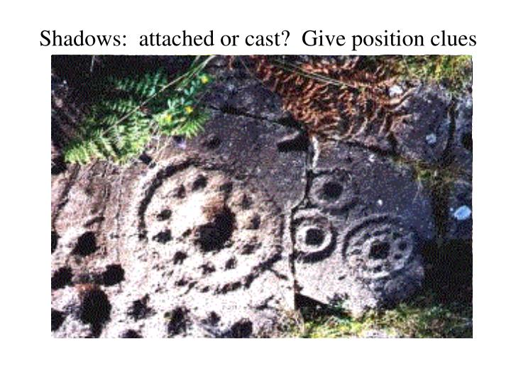 Shadows:  attached or cast?  Give position clues
