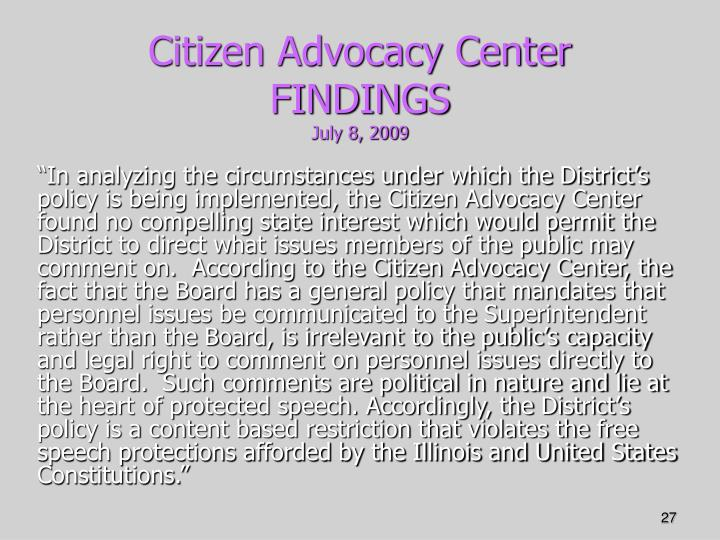 """""""In analyzing the circumstances under which the District's policy is being implemented, the Citizen Advocacy Center found no compelling state interest which would permit the District to direct what issues members of the public may comment on.  According to the Citizen Advocacy Center, the fact that the Board has a general policy that mandates that personnel issues be communicated to the Superintendent rather than the Board, is irrelevant to the public's capacity and legal right to comment on personnel issues directly to the Board.  Such comments are political in nature and lie at the heart of protected speech. Accordingly, the District's policy is a content based restriction that violates the free speech protections afforded by the Illinois and United States Constitutions."""""""