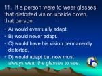 11 if a person were to wear glasses that distorted vision upside down that person