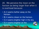 20 we perceive the moon on the horizon as being larger than when it is overhead because