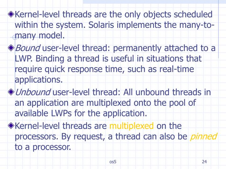 Kernel-level threads are the only objects scheduled within the system. Solaris implements the many-to-many model.
