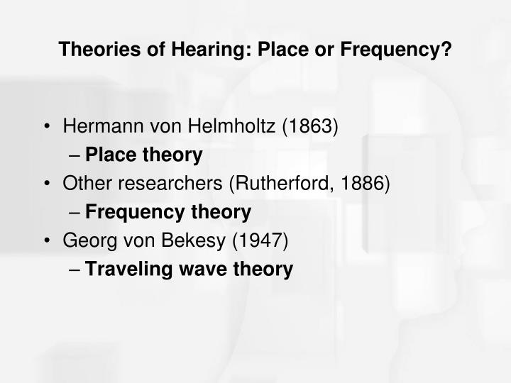 Theories of Hearing: Place or Frequency?