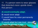 11 if a person were to wear glasses that distorted vision upside down that person1