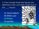 2 even though these two figures are identical in size one looks larger due to the illusion1