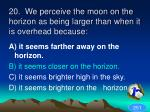 20 we perceive the moon on the horizon as being larger than when it is overhead because1
