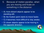 because of motion parallax when you are moving and fixate on something in the distance