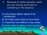because of motion parallax when you are moving and fixate on something in the distance1