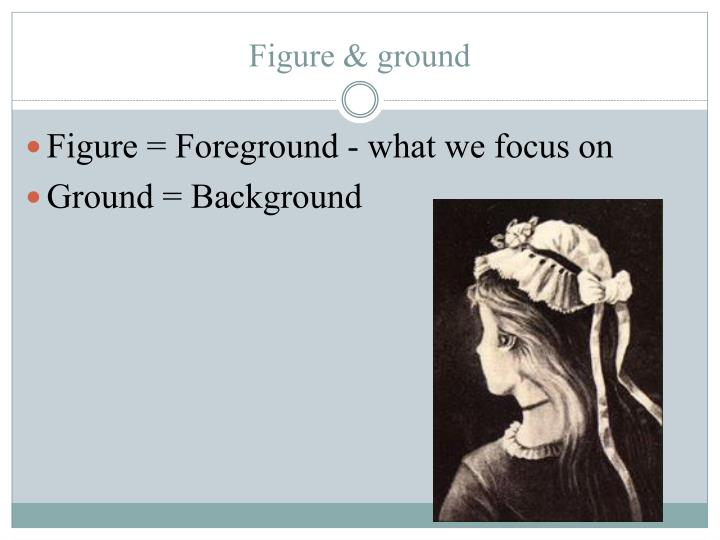 Figure = Foreground - what we focus on