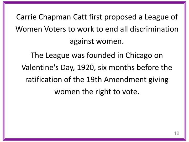 Carrie Chapman Catt first proposed a League of Women Voters to work to end all discrimination against women.